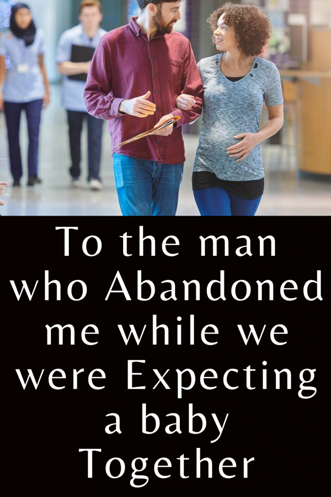 To the man who abandoned me while we were expecting a baby together